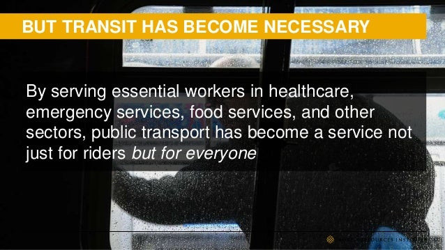 BUT TRANSIT HAS BECOME NECESSARY By serving essential workers in healthcare, emergency services, food services, and other ...