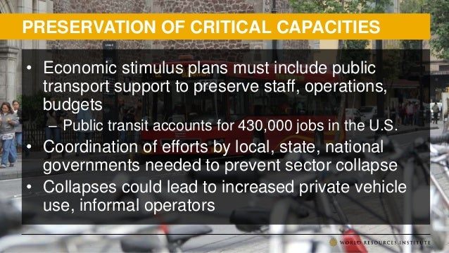 PRESERVATION OF CRITICAL CAPACITIES • Economic stimulus plans must include public transport support to preserve staff, ope...