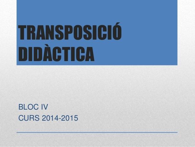 TRANSPOSICIÓ DIDÀCTICA BLOC IV CURS 2014-2015