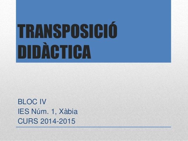 TRANSPOSICIÓ DIDÀCTICA BLOC IV IES Núm. 1, Xàbia CURS 2014-2015