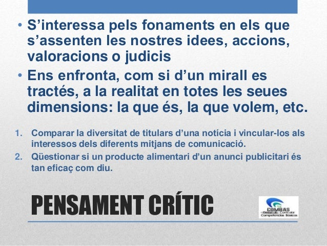 PENSAMENT CRÍTIC • S'interessa pels fonaments en els que s'assenten les nostres idees, accions, valoracions o judicis • En...