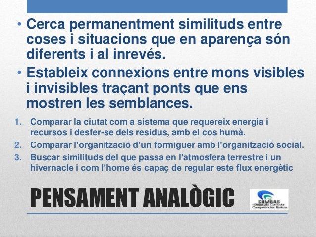 PENSAMENT ANALÒGIC • Cerca permanentment similituds entre coses i situacions que en aparença són diferents i al inrevés. •...
