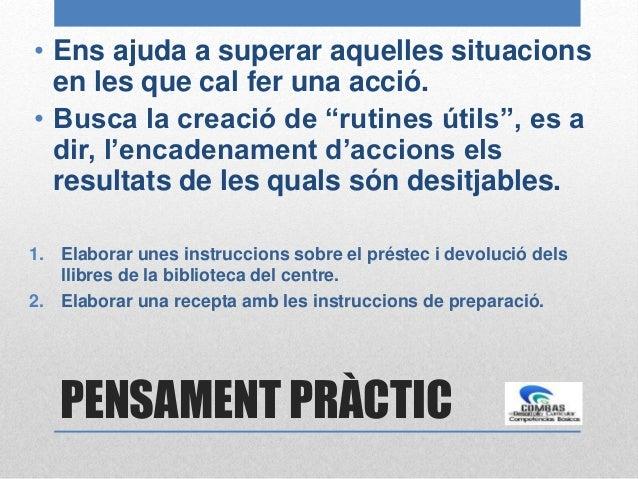 """PENSAMENT PRÀCTIC • Ens ajuda a superar aquelles situacions en les que cal fer una acció. • Busca la creació de """"rutines ú..."""