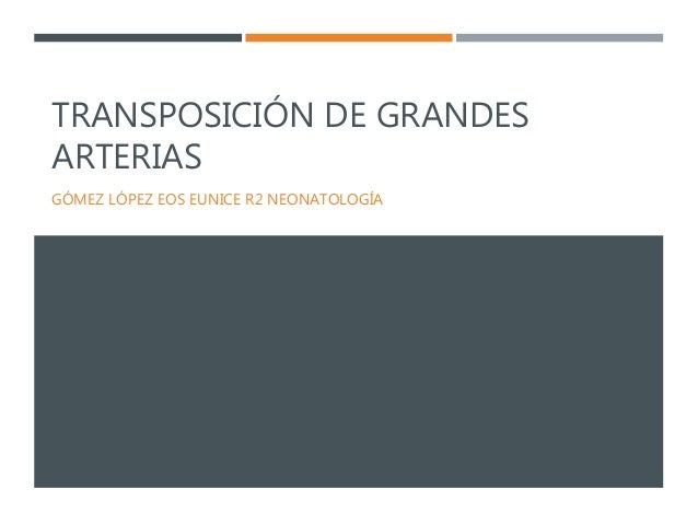 TRANSPOSICIÓN DE GRANDES ARTERIAS GÓMEZ LÓPEZ EOS EUNICE R2 NEONATOLOGÍA