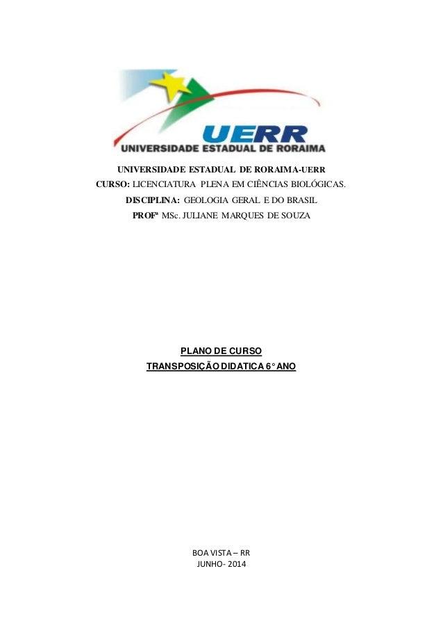 UNIVERSIDADE ESTADUAL DE RORAIMA-UERR  CURSO: LICENCIATURA PLENA EM CIÊNCIAS BIOLÓGICAS.  DISCIPLINA: GEOLOGIA GERAL E DO ...
