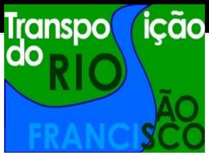Transposição do rioSão FranciscoO Projeto deTransposição do RioSão Francisco não éuma ideia nova.Ampliado no governoLula, ...