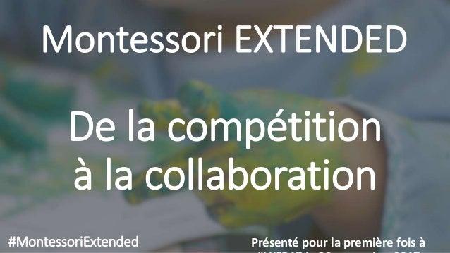 Montessori EXTENDED Présenté pour la première fois à#MontessoriExtended De la compétition à la collaboration