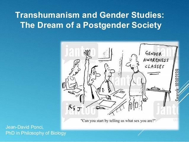 Transhumanism and Gender Studies: The Dream of a Postgender Society Jean-David Ponci, PhD in Philosophy of Biology