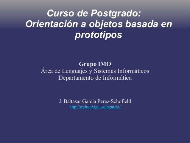 Curso de Postgrado: Orientación a objetos basada en prototipos Grupo IMO Área de Lenguajes y Sistemas Informáticos Departa...