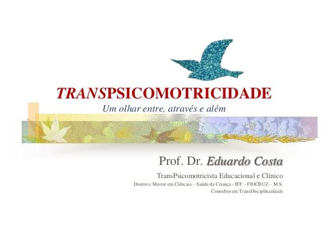 Prof. Dr. Eduardo Costa TransPsicomotricista Educacional e Clínico Doutor e Mestre em Ciências – Saúde da Criança - IFF – ...