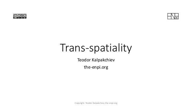 Trans-spatiality Teodor Kalpakchiev the-enpi.org Copyright: Teodor Kalpakchiev, the-enpi.org