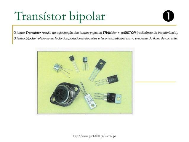 Transístor bipolar  O termo Transístor resulta da aglutinação dos termos ingleses TRANsfer + reSISTOR (resistência de tran...