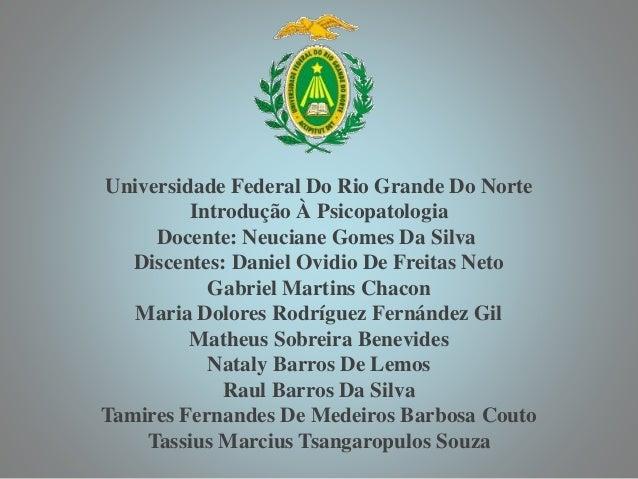 Universidade Federal Do Rio Grande Do Norte Introdução À Psicopatologia Docente: Neuciane Gomes Da Silva Discentes: Daniel...