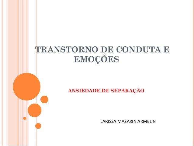 TRANSTORNO DE CONDUTA E EMOÇÕES ANSIEDADE DE SEPARAÇÃO LARISSA MAZARIN ARMELIN