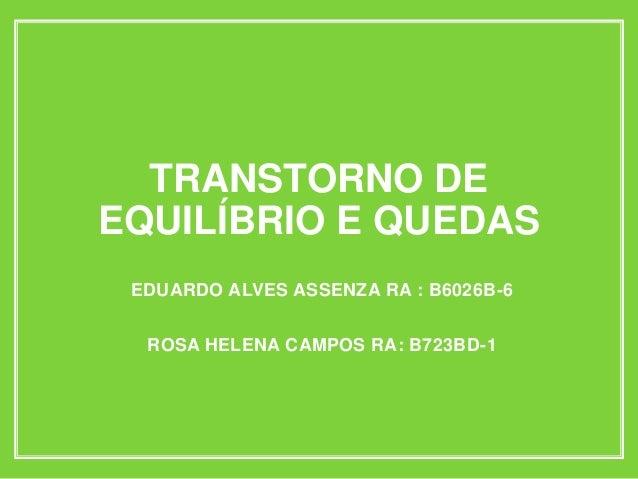TRANSTORNO DE EQUILÍBRIO E QUEDAS EDUARDO ALVES ASSENZA RA : B6026B-6 ROSA HELENA CAMPOS RA: B723BD-1