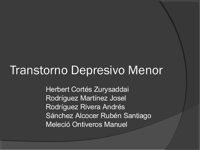 Transtorno Depresivo Menor Herbert Cortés Zurysaddai Rodríguez Martínez Josel Rodríguez Rivera Andrés Sánchez Alcocer Rubé...
