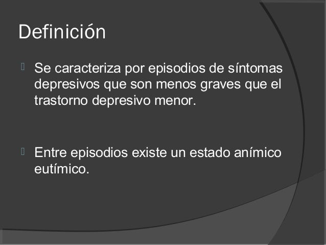 Definición  Se caracteriza por episodios de síntomas depresivos que son menos graves que el trastorno depresivo menor.  ...