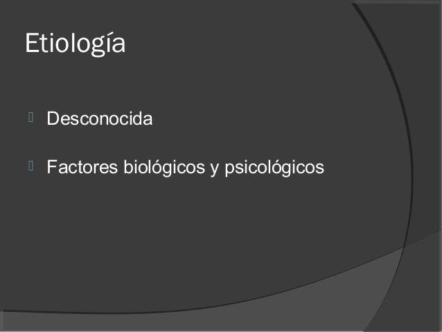 Etiología  Desconocida  Factores biológicos y psicológicos