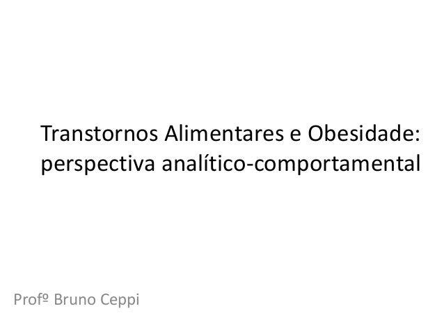 Transtornos Alimentares e Obesidade: perspectiva analítico-comportamental Profº Bruno Ceppi