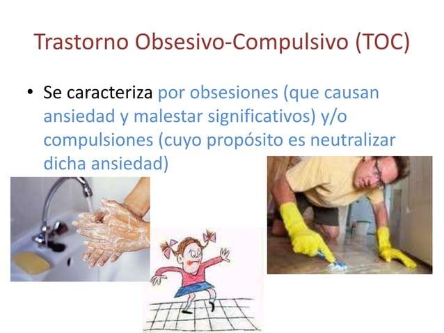 Trastorno Obsesivo-Compulsivo (TOC)• Se caracteriza por obsesiones (que causan  ansiedad y malestar significativos) y/o  c...