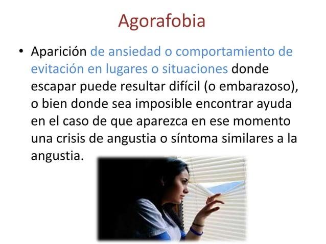 Agorafobia• Aparición de ansiedad o comportamiento de  evitación en lugares o situaciones donde  escapar puede resultar di...