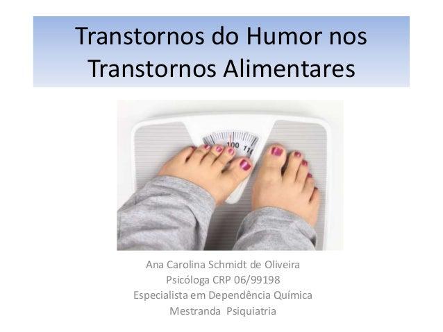 Transtornos do Humor nos  Transtornos Alimentares  Ana Carolina Schmidt de Oliveira  Psicóloga CRP 06/99198  Especialista ...