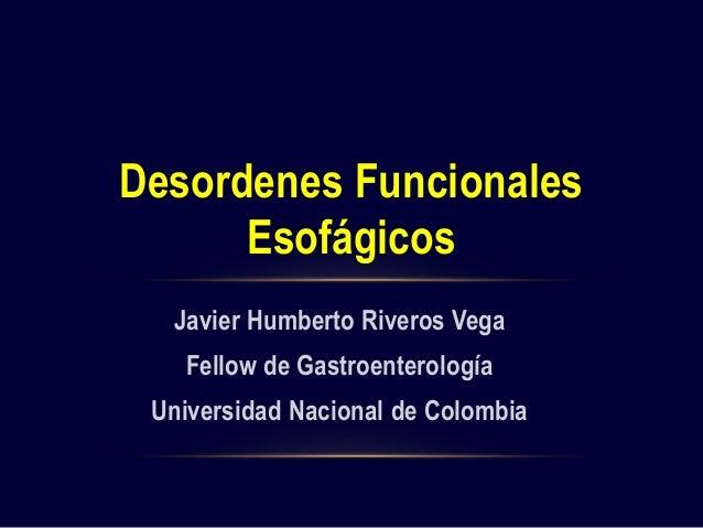 Desordenes Funcionales  Esofágicos  Javier Humberto Riveros Vega  Fellow de Gastroenterología  Universidad Nacional de Col...