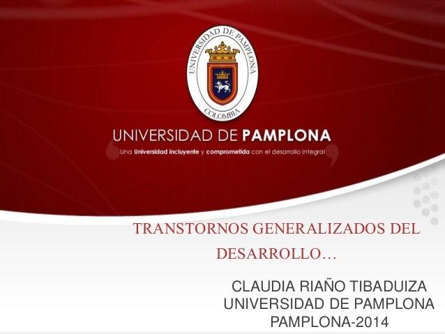 TRANSTORNOS GENERALIZADOS DEL  DESARROLLO…  CLAUDIA RIAÑO TIBADUIZA  UNIVERSIDAD DE PAMPLONA  PAMPLONA-2014