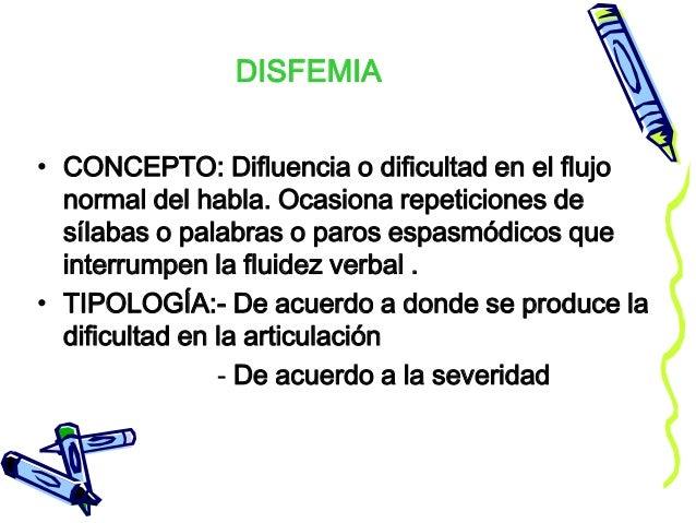 DISFEMIA • CONCEPTO: Difluencia o dificultad en el flujo normal del habla. Ocasiona repeticiones de sílabas o palabras o p...