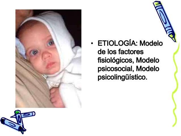 • ETIOLOGÍA: Modelo de los factores fisiológicos, Modelo psicosocial, Modelo psicolingüístico.