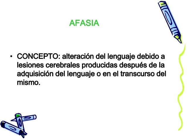 AFASIA • CONCEPTO: alteración del lenguaje debido a lesiones cerebrales producidas después de la adquisición del lenguaje ...