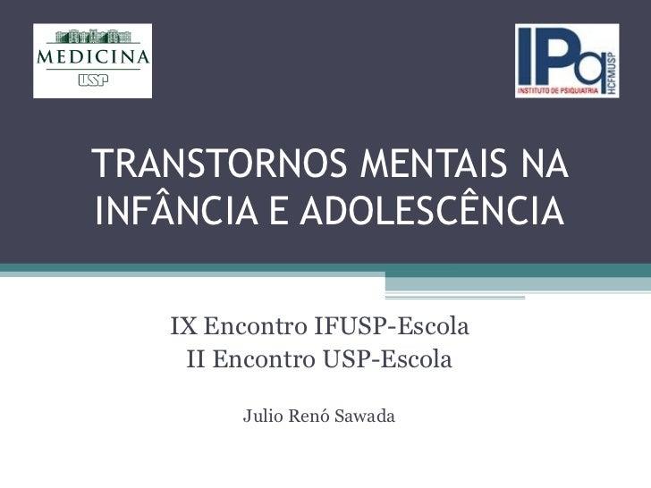 TRANSTORNOS MENTAIS NA INFÂNCIA E ADOLESCÊNCIA IX Encontro IFUSP-Escola II Encontro USP-Escola Julio Renó Sawada