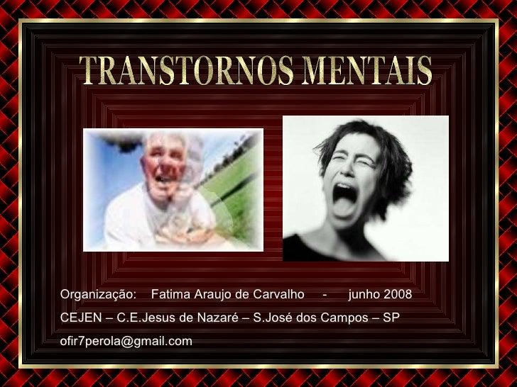 TRANSTORNOS MENTAIS Organização :  Fatima Araujo de Carvalho  -  junho 2008 CEJEN – C.E.Jesus de Nazaré – S.José dos Campo...