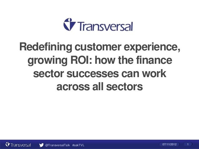 Redefining customer experience, growing ROI: how the finance  sector successes can work       across all sectors     @Tran...