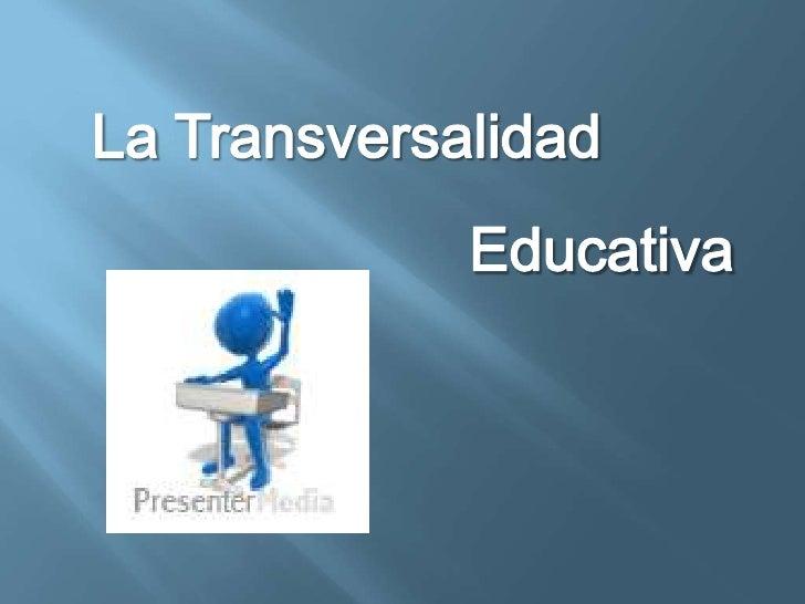 La Transversalidad<br />Educativa<br />