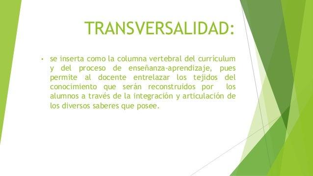 TRANSVERSALIDAD: • se inserta como la columna vertebral del currículum y del proceso de enseñanza‐aprendizaje, pues permit...