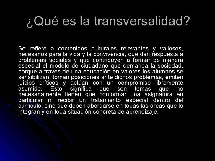 ¿Qué es la transversalidad? Se refiere a contenidos culturales relevantes y valiosos, necesarios para la vida y la convive...