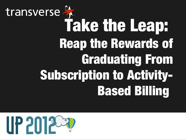 Take the Leap:   Reap the Rewards of       Graduating FromSubscription to Activity-          Based Billing