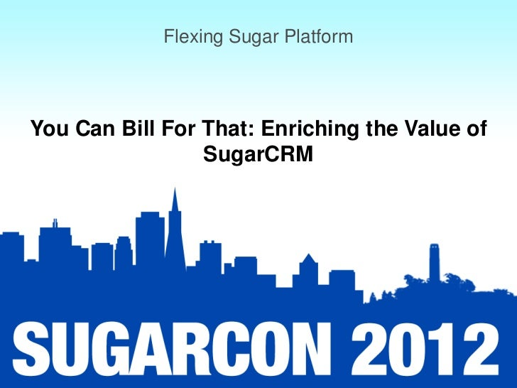 Flexing Sugar PlatformYou Can Bill For That: Enriching the Value of                 SugarCRM