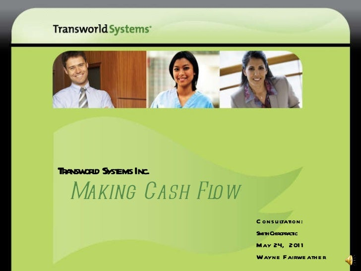 Transworld Systems Inc.   Making Cash Flow ® Consultation: Smith Chiropractic May 24,  2011 Wayne Fairweather