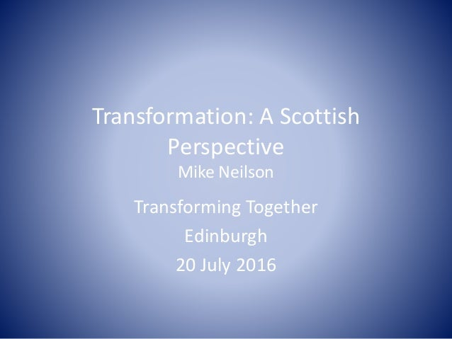 Transformation: A Scottish Perspective Mike Neilson Transforming Together Edinburgh 20 July 2016
