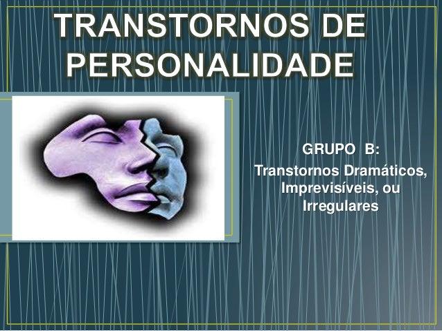 GRUPO B:  Transtornos Dramáticos,  Imprevisíveis, ou  Irregulares