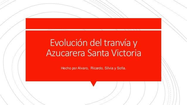 Evolución del tranvía y Azucarera Santa Victoria Hecho por Alvaro, Ricardo, Sílvia y Sofía.