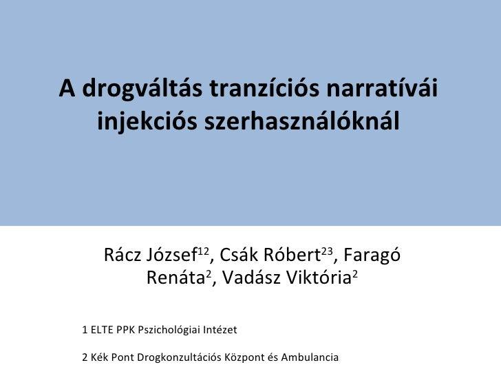 A drogváltás tranzíciós narratívái   injekciós szerhasználóknál      Rácz József12, Csák Róbert23, Faragó           Renáta...