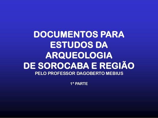 DOCUMENTOS PARA ESTUDOS DA ARQUEOLOGIA DE SOROCABA E REGIÃO PELO PROFESSOR DAGOBERTO MEBIUS 1ª PARTE