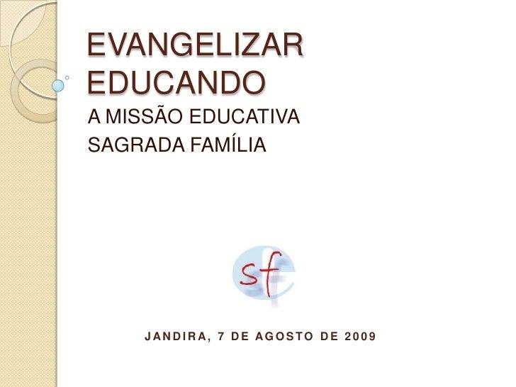 EVANGELIZAR EDUCANDO<br />A MISSÃO EDUCATIVA<br />SAGRADA FAMÍLIA<br />Jandira, 7 de agosto de 2009<br />
