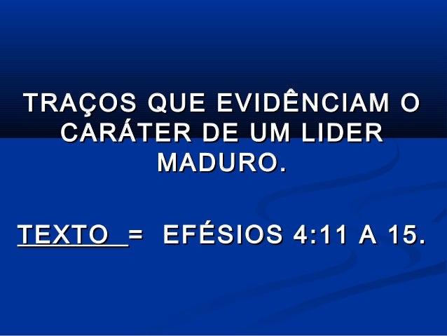TRAÇOS QUE EVIDÊNCIAM O CARÁTER DE UM LIDER MADURO. TEXTO = EFÉSIOS 4:11 A 15.