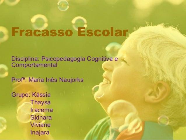 Fracasso Escolar Disciplina: Psicopedagogia Cognitiva e Comportamental Profª: Maria Inês Naujorks Grupo: Kássia Thaysa Ira...