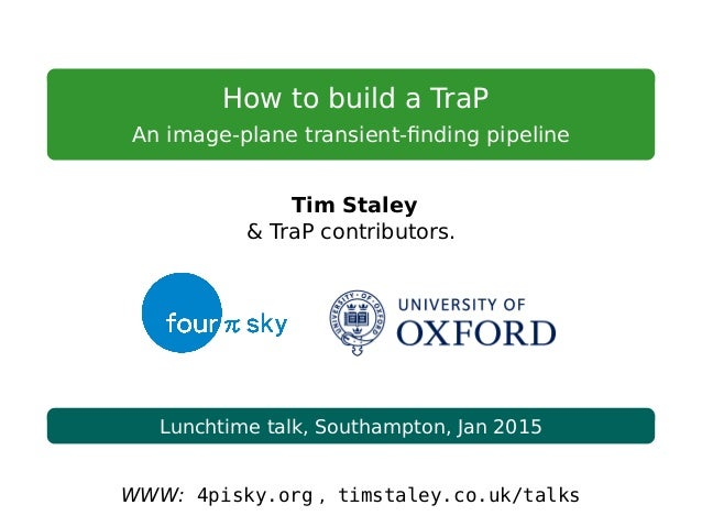 How to build a TraP An image-plane transient-finding pipeline Tim Staley & TraP contributors. Lunchtime talk, Southampton, ...