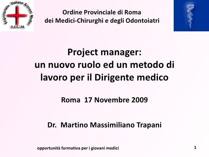 Project manager: un nuovo ruolo ed un metodo di lavoro per il Dirigente medico Roma  17 Novembre 2009 Dr.  Martino Massimi...